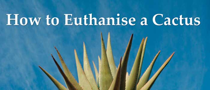 I had been wondering how to Euthanise a Cactus, ever since I first stumbled upon the title of Stephen Derwent Partington's second poetry collection.